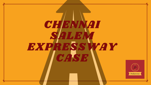 Chennai-Salem Expressway Case Summary -  The National Highway Authority of India proposed the expressway project in 2016.