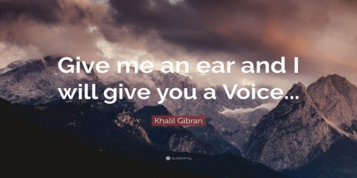 Give me an ear and I will give you a voice.