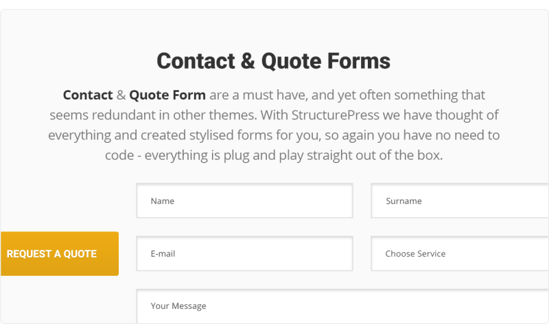 Contact & Quote Forms are a must have, and yet often something that seems redundant in other themes. With StructurePress we have thought of everything and created stylised forms for you, so again you have no need to code - everything is plug and play straight out of the box.