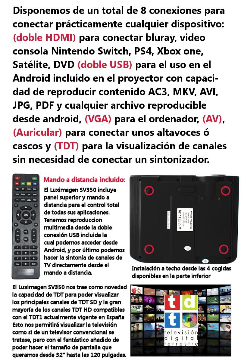 Disponemos de un total de 8 conexiones para conectar practicamente cualquier dispositivo, doble HDMI para bluray, video consolas, dvd, bluray, doble USB para el uso en el android incluido en el proyector con capacidad de reproducir contenido AC3, MKV, AVI, JPG, PDF y cualquier archivo reproducible desde android, vga para el ordenador, av y auricular para conectar unos altavoces, por ultimo tdt para la visualizacion de canales sin necesidad de conectar un sintonizador