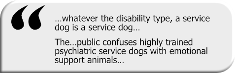 Quotation graphic: …whatever the disability type, a service dog is a service dog…The…public confuses highly trained psychiatric service dogs with emotional support animals…