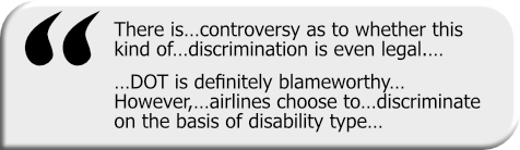 Quotation graphic: There is…controversy as to whether this kind of…discrimination is even legal…DOT is definitely blameworthy…However,…airlines choose to…discriminate on the basis of disability type…