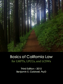 Basics of California Law for LMFTs, LPCCs, and LCSWs, 3rd edition, copyright 2015 Ben Caldwell