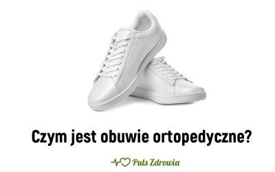 Czym jest obuwie ortopedyczne?