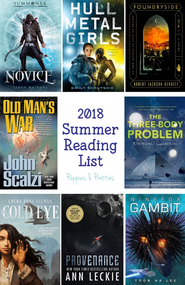 2018 Summer Reading List: Foundryside by Robert Jackson Bennett; The Novice by Taran Matharu; Hullmetal Girls by Emily Skrutskie; Old Man's War by John Scalzi; The Three-Body Problem by Liu Cixin, Cixin Liu, Ken Liu; The Cold Eye by Laura Anne Gilman; Provenance by Ann Leckie; Ninefox Gambit by Yoon Ha Lee | Puppies & Pretties