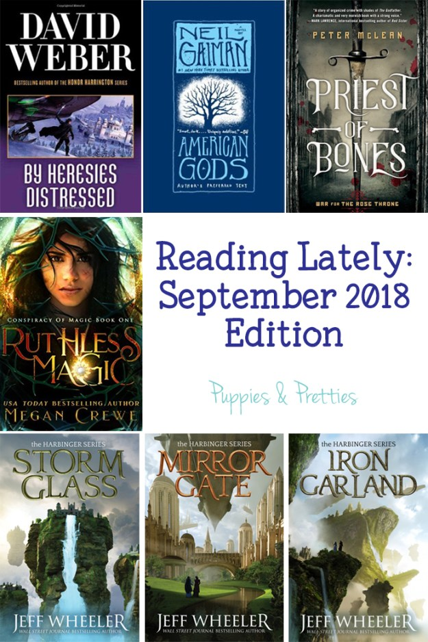 Reading Lately: September 2018 Edition. Book reviews of By Heresies Distressed by David Weber; American Gods by Neil Gaiman; Priest of Bones by Peter McLean; Ruthless Magic by Megan Crewe; Storm Glass, Mirror Gate and Iron Garland by Jeff Wheeler | Puppies & Pretties