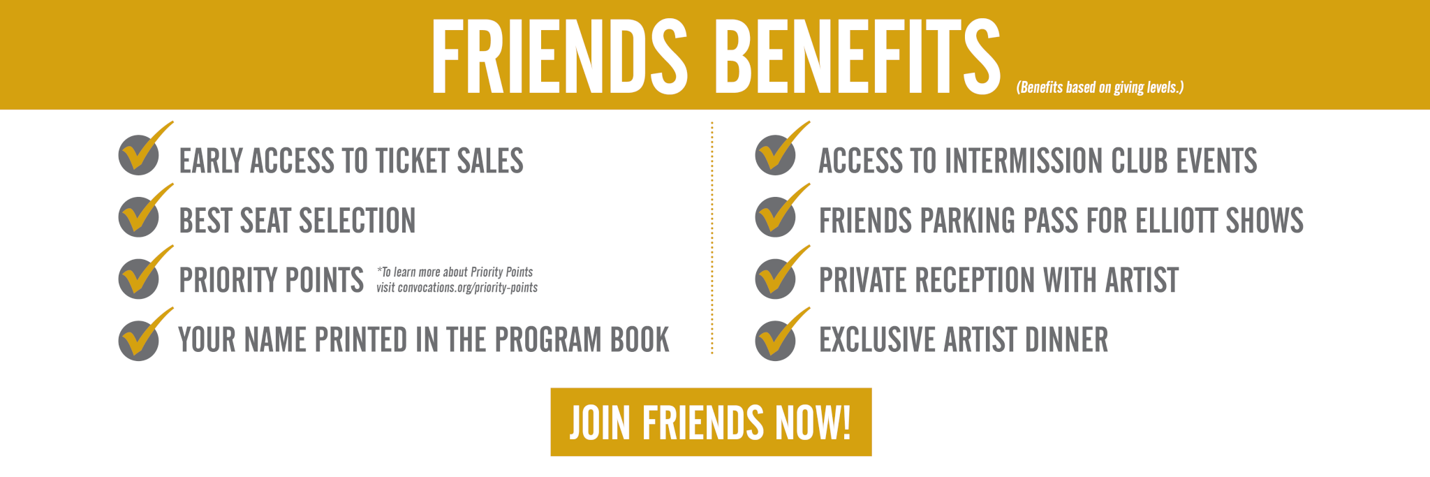 friends benefits (benefits based on giving levels). Early access to ticket sales, best seat selection, Priority points (o learn more about Priority Points visit convocations.org/priority-points), Your name printed in the program book, Access to Intermission Club events, Friends parking pass for Elliott shows, Private reception with artist, Exclusive artist dinner. Join Friends Now!