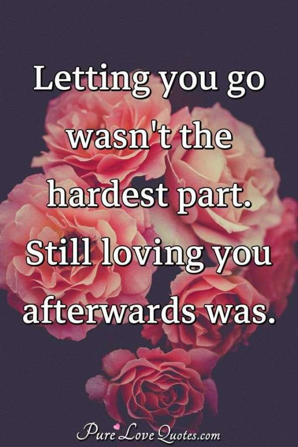 Letting you go wasn't the hardest part. Still loving you ...