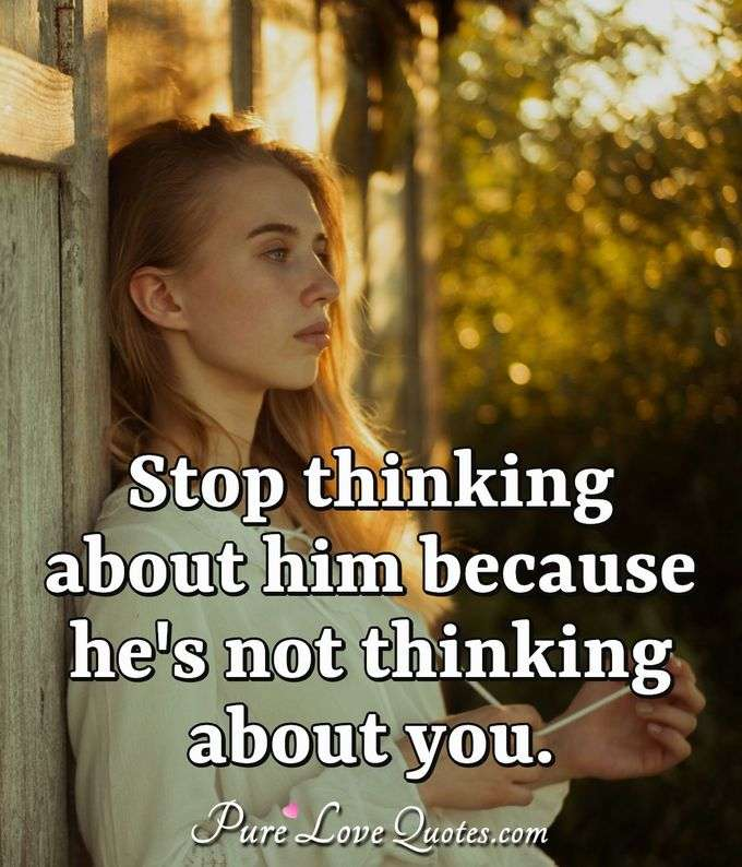 Stop thinking about him because he's not thinking about ...