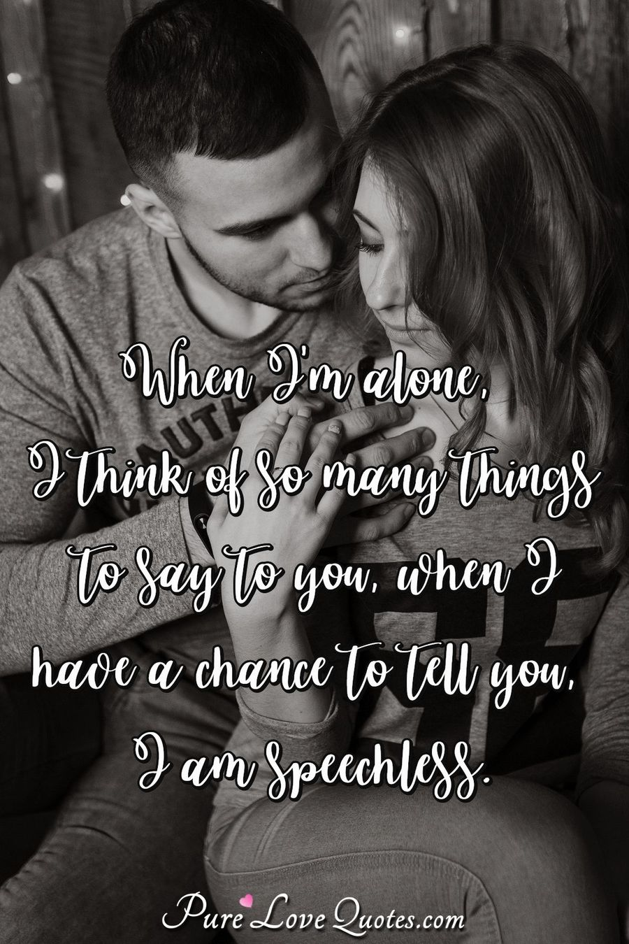 When I'm alone, I think of so many things to say to you ...