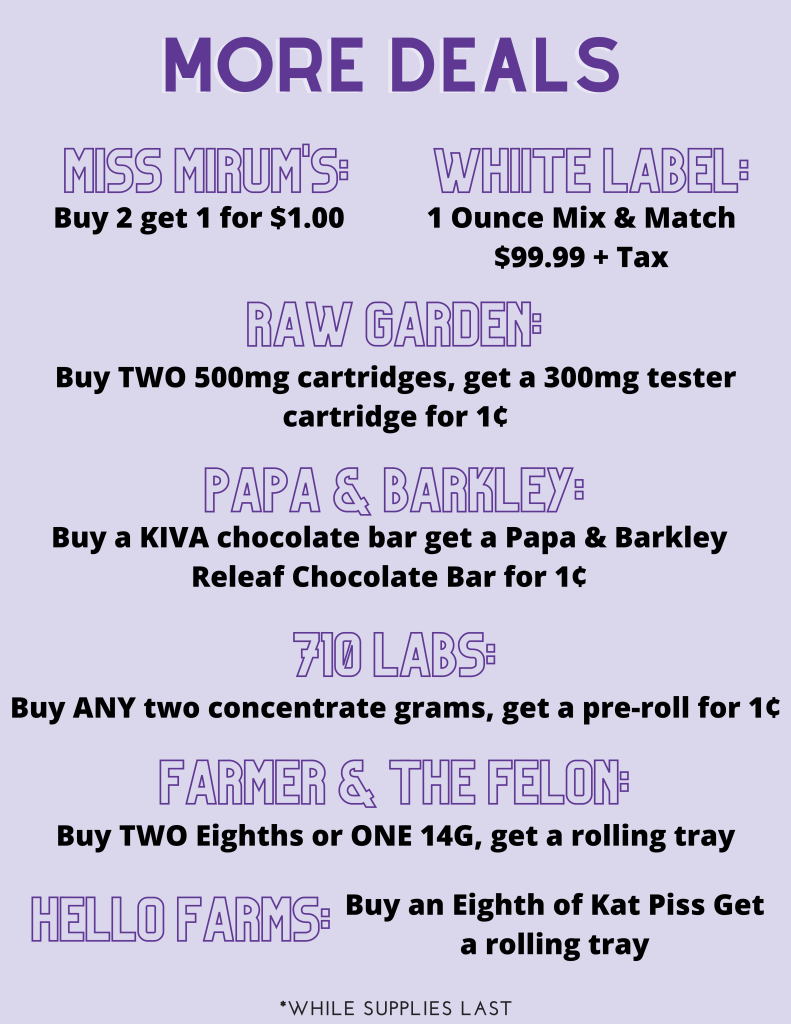 More Deals! Miss Mirum's Buy 2 Get 1 for $1.00. Whiite Label: 1 Ounce Mix & Match $99.99+ Tax. Raw Garden: Buy TWO 500mg cartridges, get a 300mg tester cartridge for 1¢. Papa & Barkley: Buy a KIVA chocolate bar, get a Papa & Barkley Releaf Chocolate bar for 1¢ . 710 Labs: Buy ANY two concentrate grams, get a pre-roll for 1¢. Farmer & the Felon: Buy TWO Eighths for ONE 14G, Get a rolling tray! Hello Farms: Buy an Eighth of Kat Piss, get a rolling tray. *While supplies last!