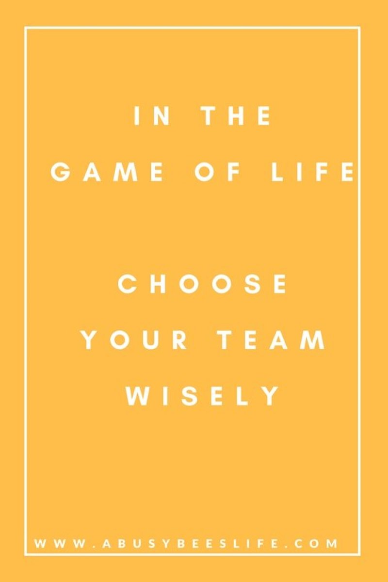 In the game of life you need to choose your team wisely. Surround yourself with good people who wish the best for you and want the best for you.