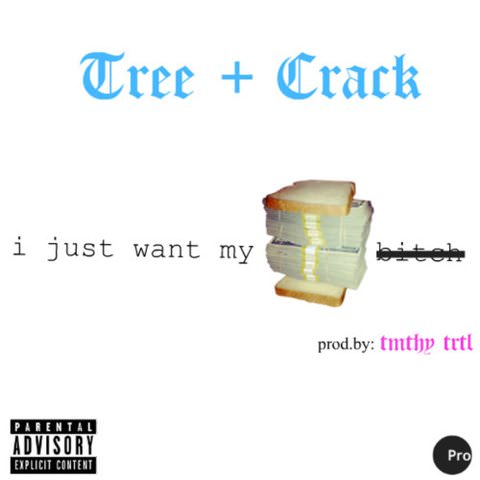 Tree + Crack I Just Want My Bread Bitch