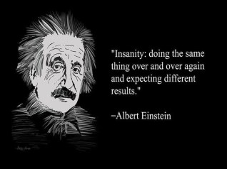 """Insanity is doing the same thing over and over again expecting different results."""