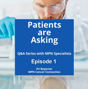 Patients are Asking, Ep 1, PV Reporter, MPN Cancer Connection