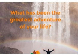 What has been your greatest adventure?