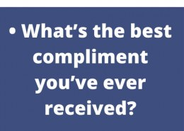 • What's the best compliment you've ever received?