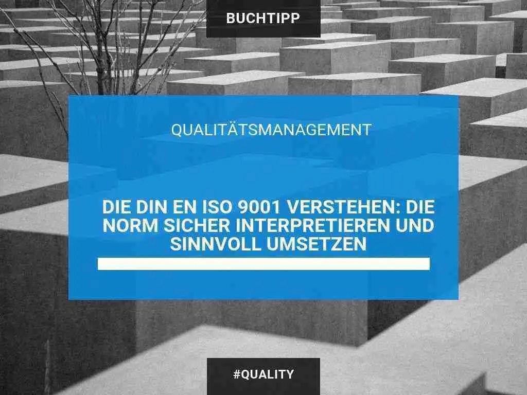Die ISO 9001 2015 verstehen sicher interpretieren und sinnvoll umsetzen