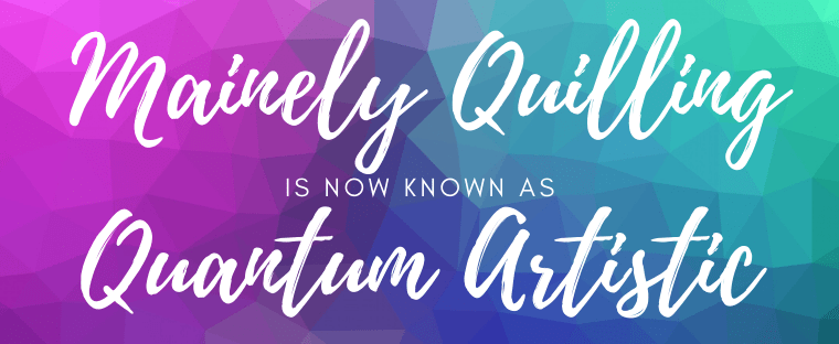 Mainely Quilling is now Quantum Artistic!