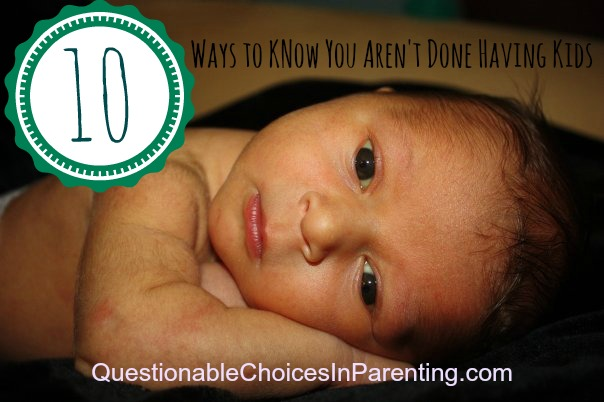 10 Ways To Know You Aren't Done Having Kids