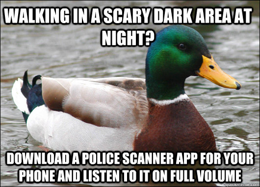 Walking in a scary dark area at night? download a police scanner app for your phone and listen to it on full volume  Actual Advice Mallard