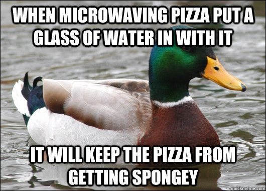 When microwaving pizza put a glass of water in with it It will keep the pizza from getting spongey - When microwaving pizza put a glass of water in with it It will keep the pizza from getting spongey  Actual Advice Mallard