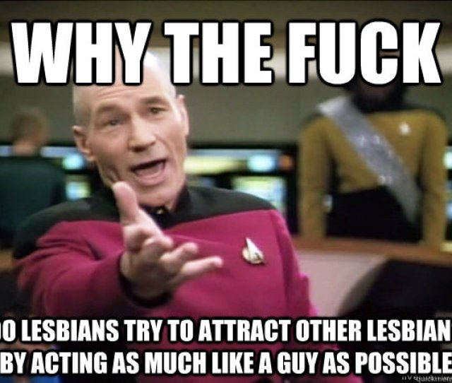 Why The Fuck Do Lesbians Try To Attract Other Lesbians By Acting As Much Like A Guy As Possible