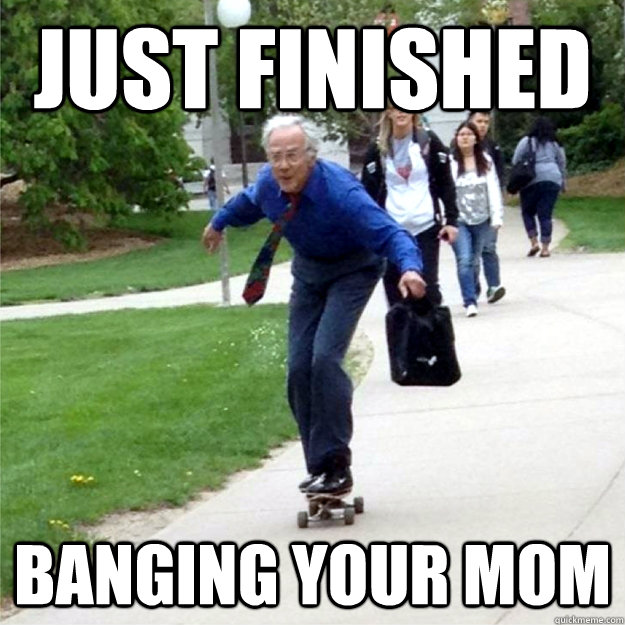 Just Finished Banging Your Mom