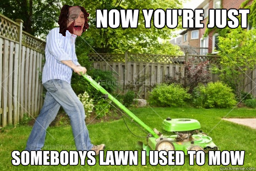 Image result for now youre just some lawn that i used to mow