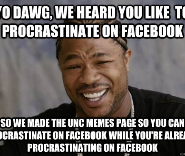 Yo Dawg We Heard You Like To Procrastinate On Facebook So We Made The Unc Memes Page So You Can Procrastinate On Facebook While Youre Already