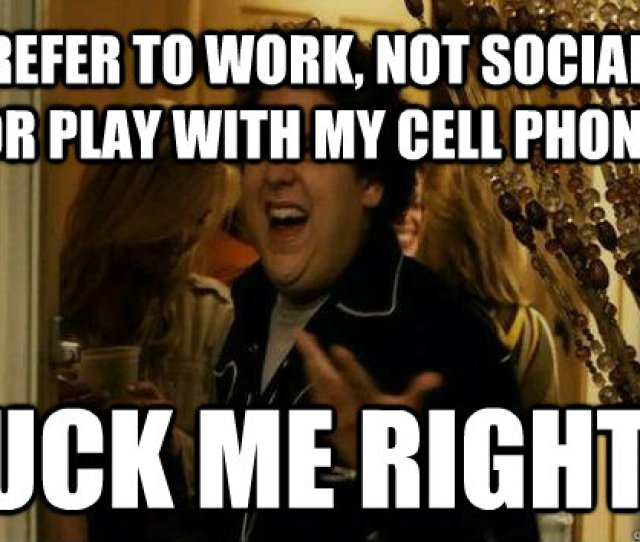 I Prefer To Work Not Socialize Or Play With My Cell Phone Fuck Me Right