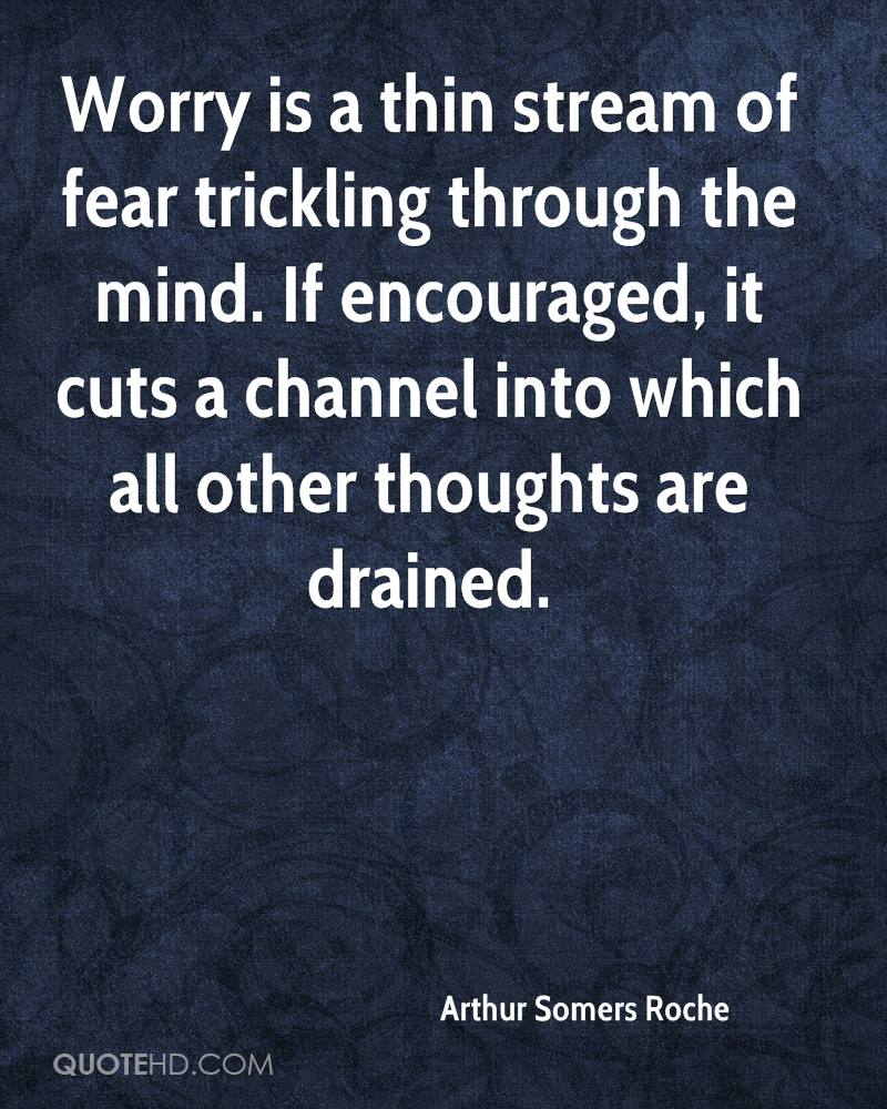 """Image result for """"Worry is a thin stream of fear trickling through the mind. If encouraged, it cuts a channel into which all other thoughts are drained.~~ Arthur Somers Roche"""