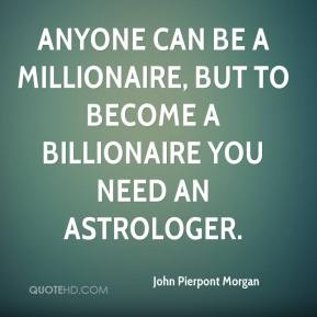 John Pierpont Morgan  - Anyone can be a millionaire, but to become a billionaire you need an astrologer.