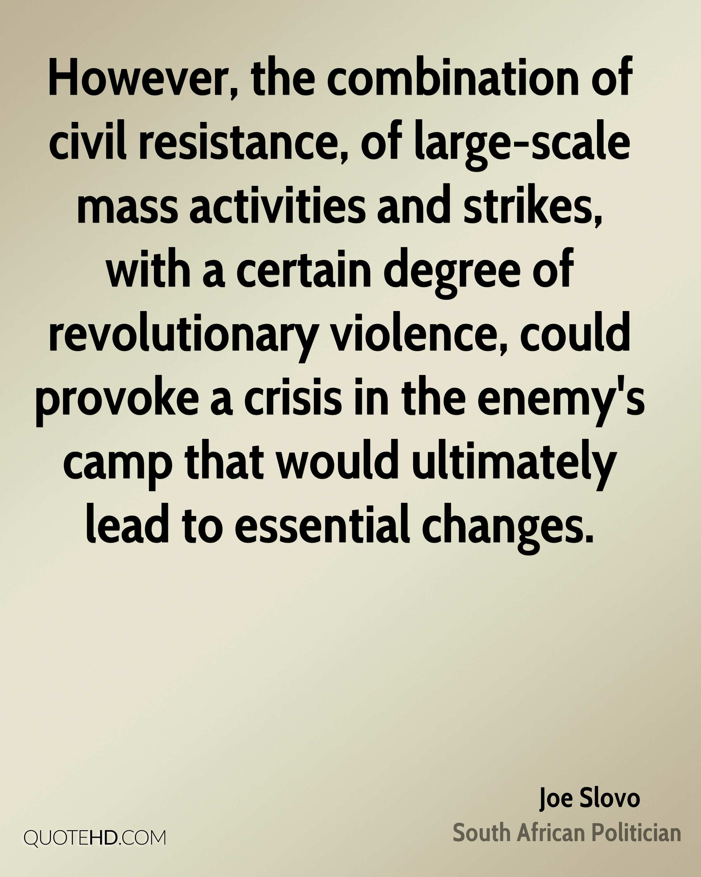 However, the combination of civil resistance, of large-scale mass activities and strikes, with a certain degree of revolutionary violence, could provoke a crisis in the enemy's camp that would ultimately lead to essential changes.