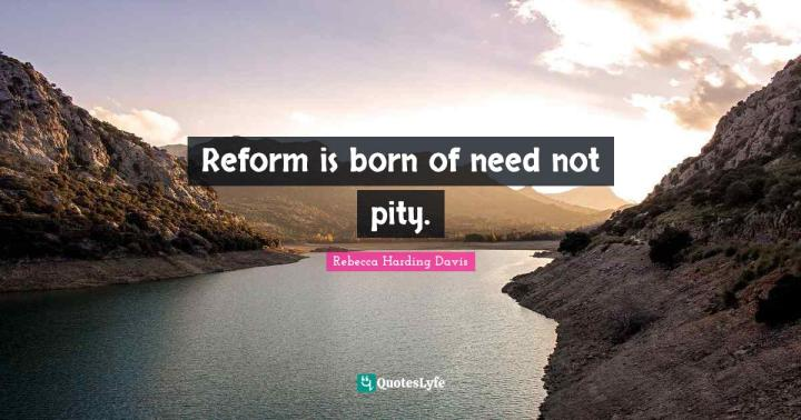 Reform is born of need not pity.... Quote by Rebecca Harding Davis -  QuotesLyfe