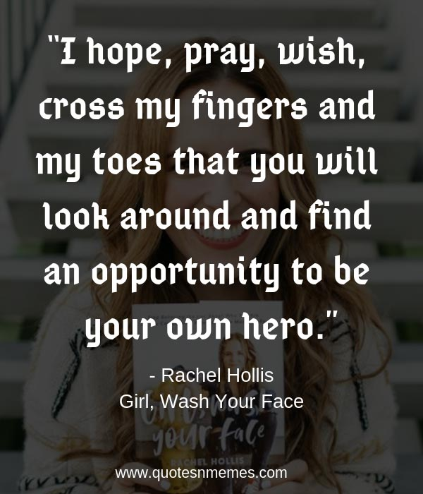 """I hope, pray, wish, cross my fingers and my toes that you will look around and find an opportunity to be your own hero."""