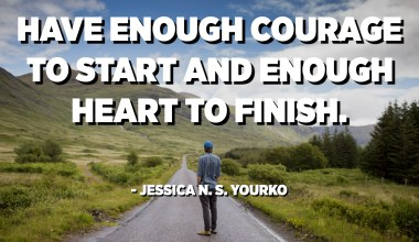Have enough courage to start and enough heart to finish. - Jessica N. S. Yourko