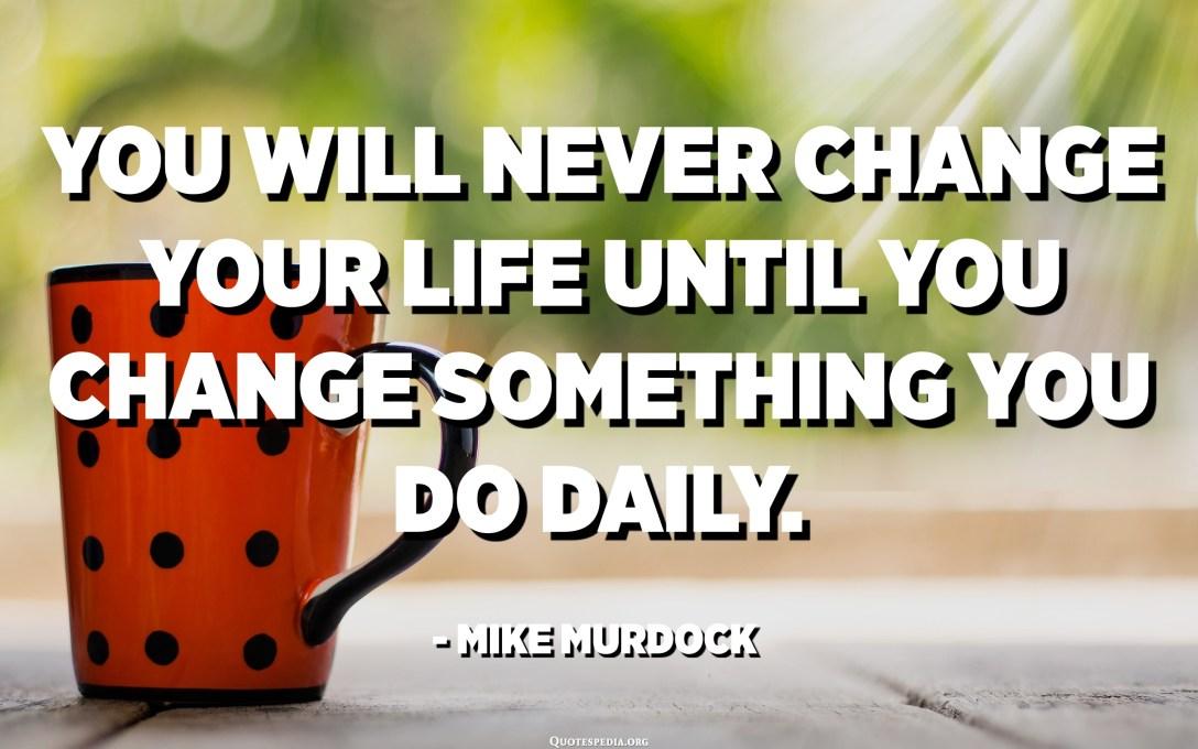 Mai canviaràs la vida fins que canvies alguna cosa que fas diàriament. - Mike Murdock