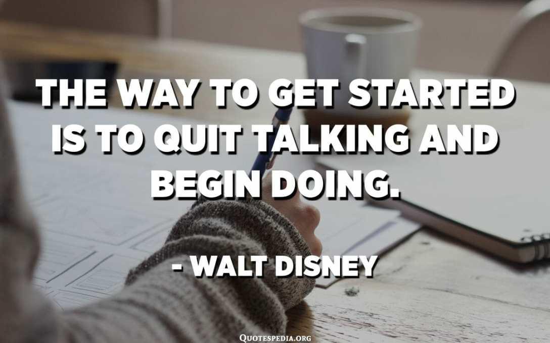 Mënyra për të filluar është që të pushoni së foluri dhe të filloni të bëni. - Walt Disney