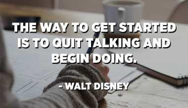 Начинот на кој да започнете е да престанете да зборувате и да започнете да правите. - Волт Дизни