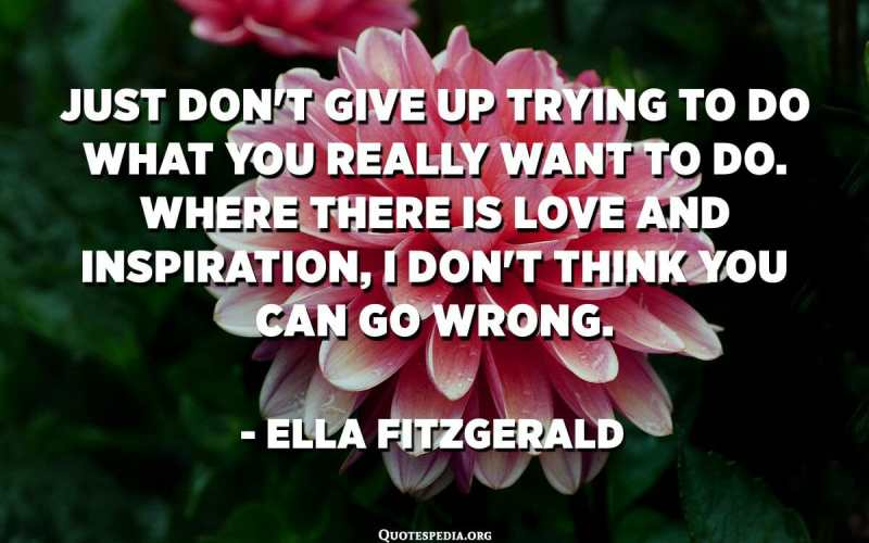 فقط لا تتخلى عن محاولة القيام بما تريد فعله حقًا. حيث يوجد الحب والإلهام ، لا أعتقد أنك يمكن أن تخطئ. - إيلا فيتزجيرالد