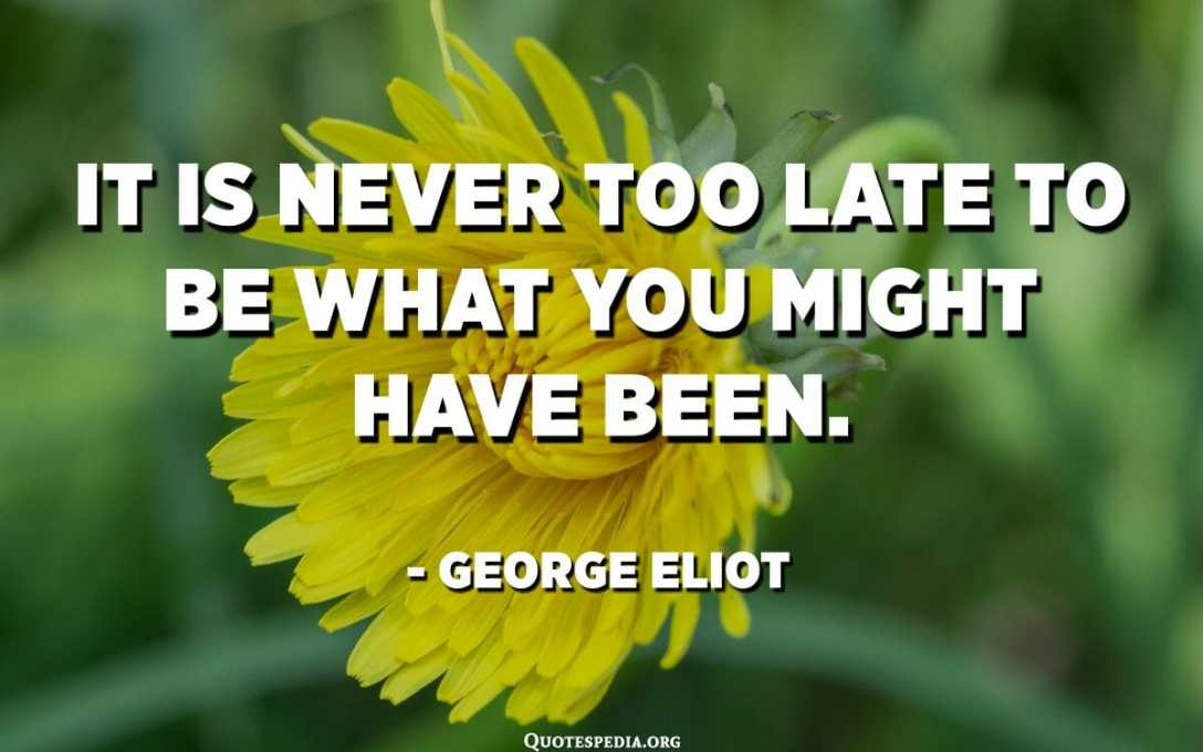 It is never too late to be what you might have been. - George Eliot