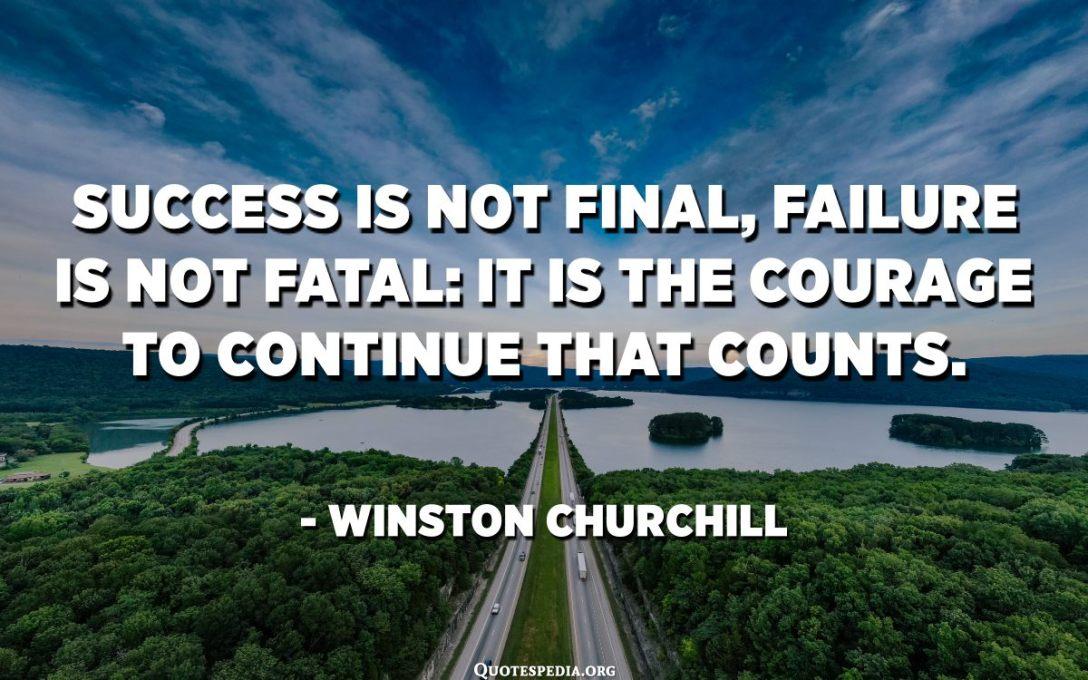 Succes is niet definitief, falen is niet dodelijk: het is de moed om door te gaan die telt. - Winston Churchill