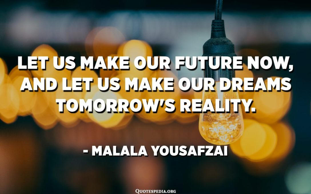Let us make our future now, and let us make our dreams tomorrow's reality. - Malala Yousafzai