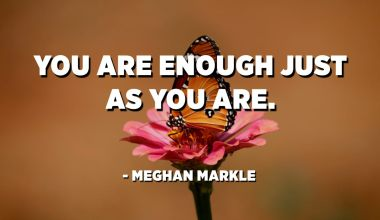 You are enough just as you are. - Meghan Markle