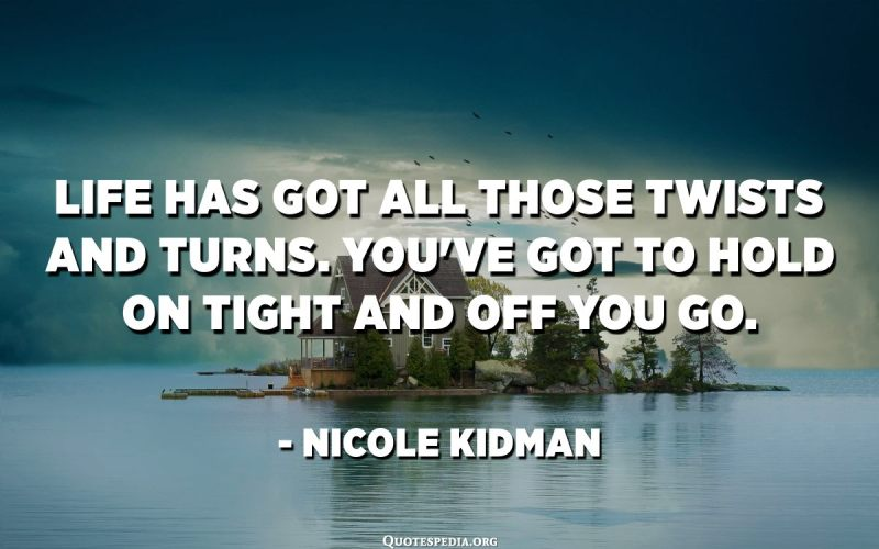 Life has got all those twists and turns. You've got to hold on tight and off you go. - Nicole Kidman