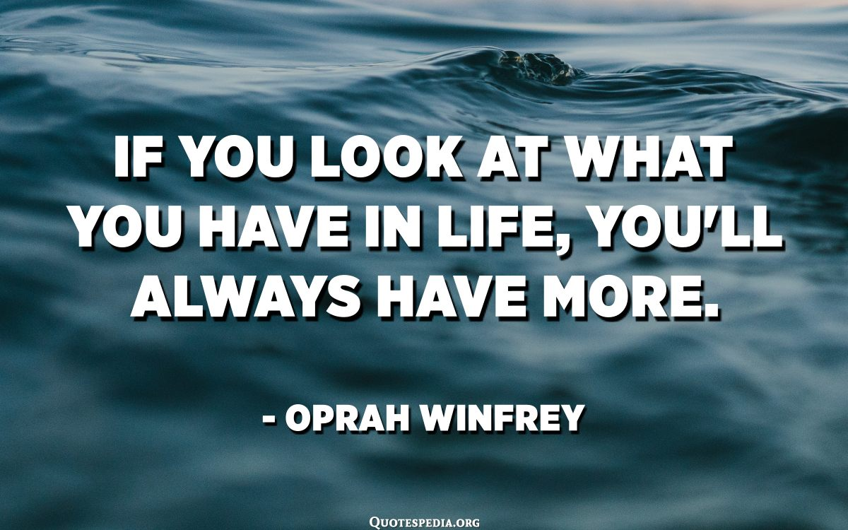 If You Look At What You Have In Life You Ll Always Have More