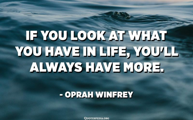 If you look at what you have in life, you'll always have more. - Oprah Winfrey