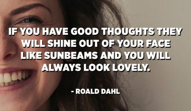If you have good thoughts they will shine out of your face like sunbeams and you will always look lovely. - Roald Dahl