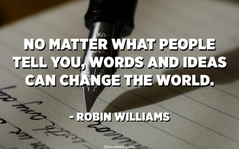 No importa el que la gent et digui, les paraules i les idees poden canviar el món. - Robin Williams